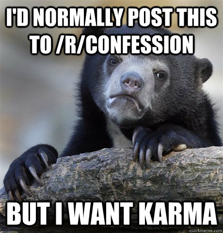 I'd normally post this to /r/confession but i want karma - I'd normally post this to /r/confession but i want karma  Confession Bear