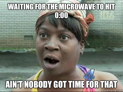 Waiting for the microwave to hit 0:00 AIN'T NOBODY GOT TIME FOR THAT