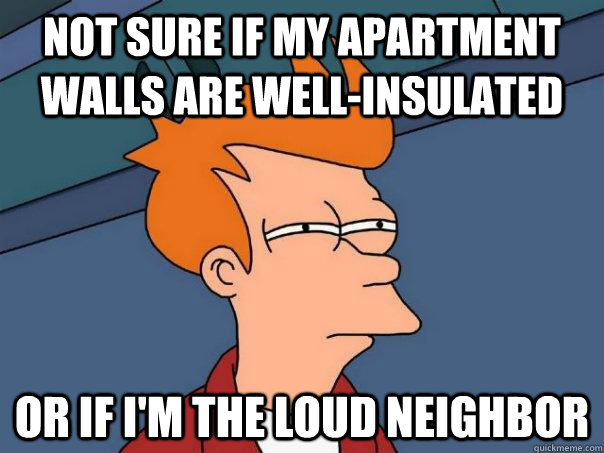 Not sure if my apartment walls are well-insulated Or if I'm the Loud Neighbor - Not sure if my apartment walls are well-insulated Or if I'm the Loud Neighbor  Futurama Fry