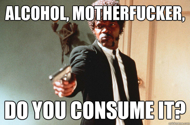 alcohol, motherfucker, do you consume it? - alcohol, motherfucker, do you consume it?  pulp fiction