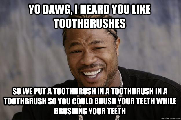 yo dawg, i heard you like toothbrushes So we put a toothbrush in a toothbrush in a toothbrush so you could brush your teeth while brushing your teeth - yo dawg, i heard you like toothbrushes So we put a toothbrush in a toothbrush in a toothbrush so you could brush your teeth while brushing your teeth  Xzibit