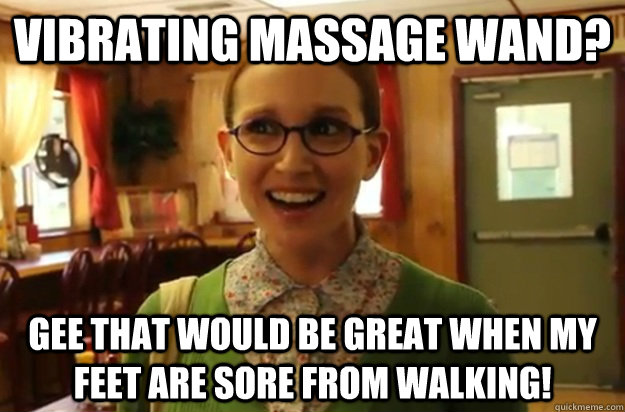 Vibrating Massage wand? Gee that would be great when my feet are sore from walking! - Vibrating Massage wand? Gee that would be great when my feet are sore from walking!  Sexually Oblivious Female