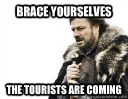 BRACE YOURSELVES the tourists are coming