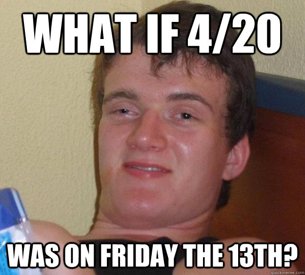 What if 4/20 Was on Friday the 13th? - What if 4/20 Was on Friday the 13th?  10 Guy