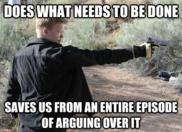 does what needs to be done Saves us from an entire episode of arguing over it - does what needs to be done Saves us from an entire episode of arguing over it  Good Guy Todd