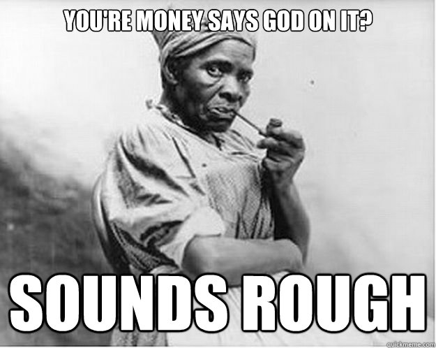You're money says God on it? Sounds rough - You're money says God on it? Sounds rough  Unimpressed Slave