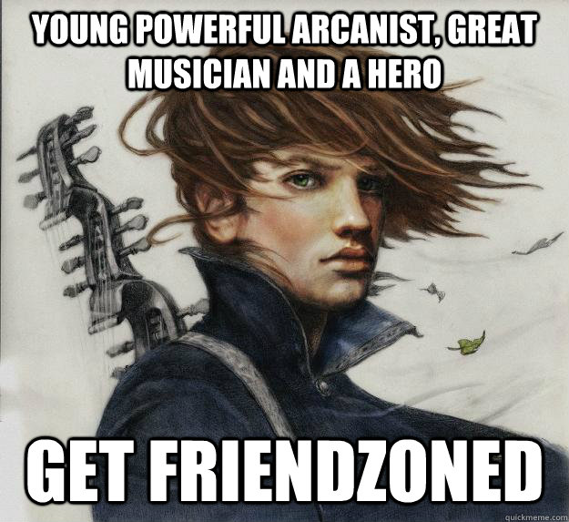 Young powerful arcanist, great musician and a hero Get Friendzoned  Advice Kvothe