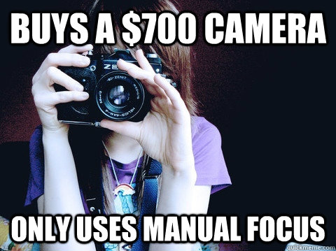 Buys a $700 camera Only uses manual focus