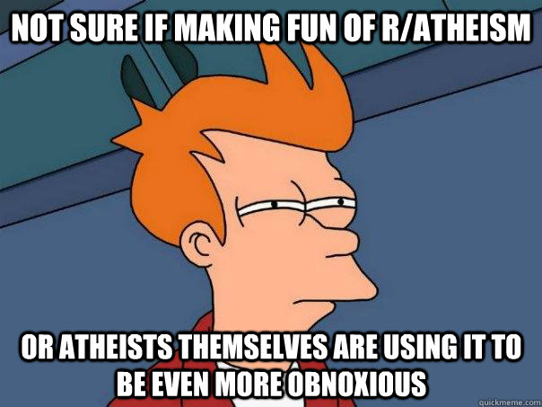 Not sure if making fun of r/atheism or atheists themselves are using it to be even more obnoxious - Not sure if making fun of r/atheism or atheists themselves are using it to be even more obnoxious  Futurama Fry