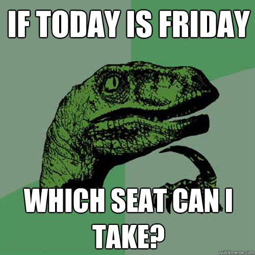 If today is friday which seat can i take?  Philosoraptor