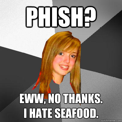 Phish? Eww, no thanks.   I hate seafood.