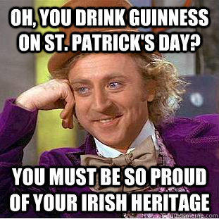 Oh, you drink Guinness on St. Patrick's Day? You must be so proud of your Irish heritage - Oh, you drink Guinness on St. Patrick's Day? You must be so proud of your Irish heritage  Condescending Wonka