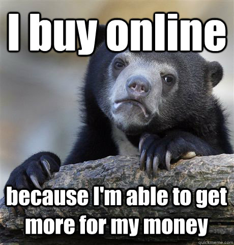 I buy online because I'm able to get more for my money - I buy online because I'm able to get more for my money  Confession Bear