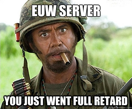 EUW server you just went full retard - EUW server you just went full retard  Full retard