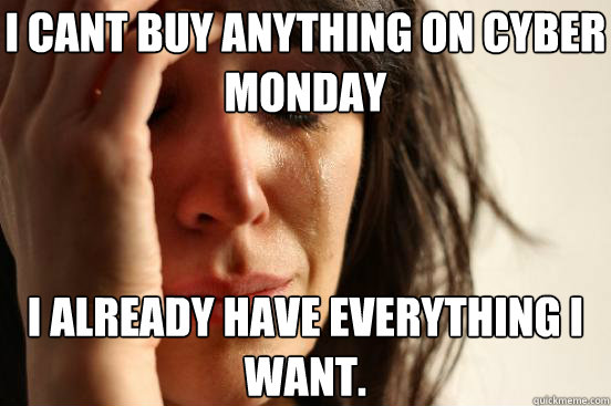 I cant buy anything on cyber monday i already have everything i want. - I cant buy anything on cyber monday i already have everything i want.  First World Problems