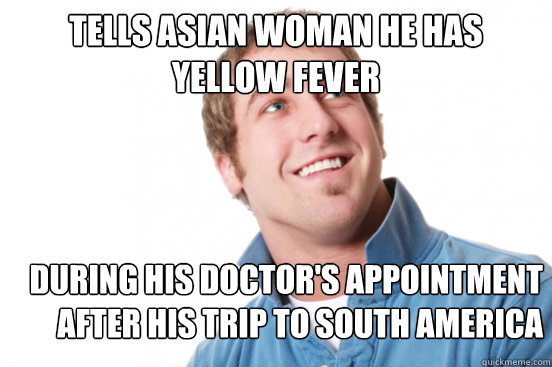 Tells Asian woman he has Yellow Fever During his doctor's appointment after his trip to South America - Tells Asian woman he has Yellow Fever During his doctor's appointment after his trip to South America  Misunderstood Douchebag