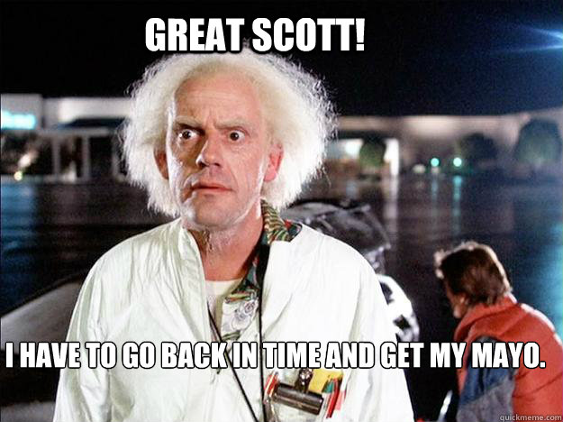 Great Scott! I have to go back in time and get my Mayo.
