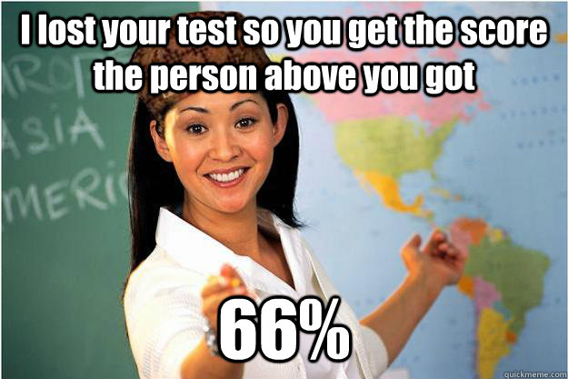 I lost your test so you get the score the person above you got 66% - I lost your test so you get the score the person above you got 66%  Scumbag Teacher