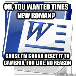 Oh, you wanted Times New Roman? Cause I'm gonna reset it to Cambria, for like, no reason