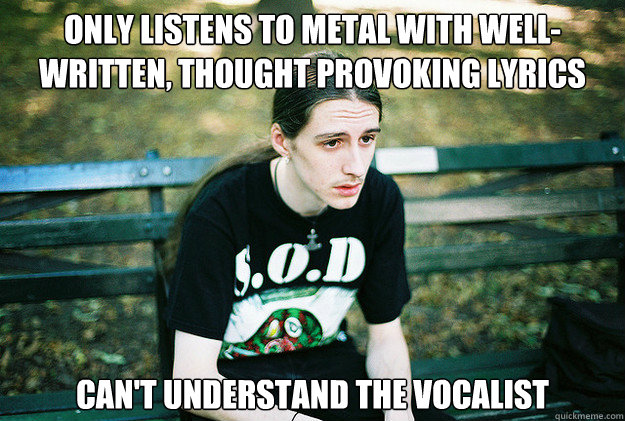 Only listens to metal with well-written, thought provoking lyrics can't understand the vocalist - Only listens to metal with well-written, thought provoking lyrics can't understand the vocalist  First World Metal Problems