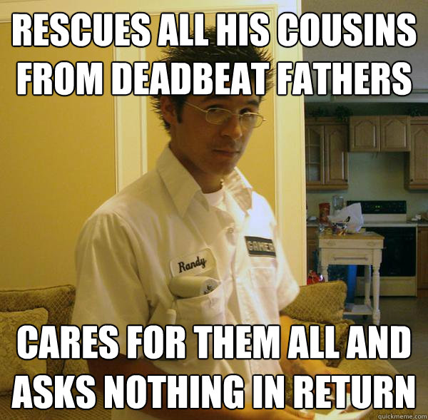 Rescues all his cousins from deadbeat fathers Cares for them all and asks nothing in return - Rescues all his cousins from deadbeat fathers Cares for them all and asks nothing in return  Righteous Randy