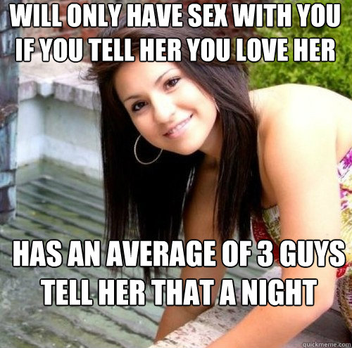 Will only have sex with you if you tell her you love her has an average of 3 guys tell her that a night