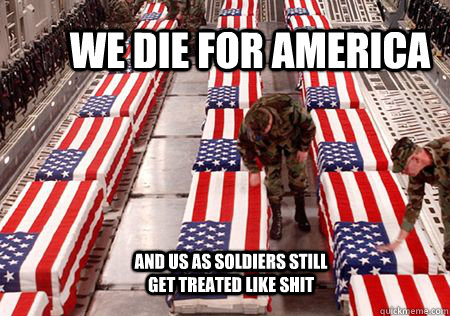 we die for america and us as soldiers still get treated like shit  military
