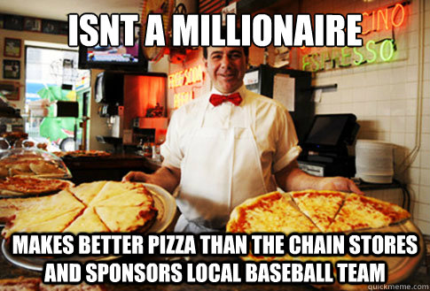 Isnt a millionaire makes better pizza than the chain stores and sponsors local baseball team