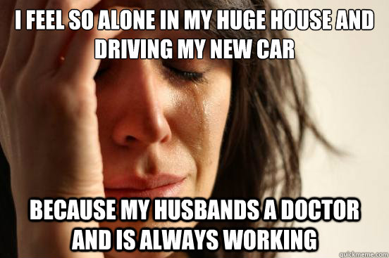 i feel so alone in my huge house and driving my new car because my husbands a doctor and is always working - i feel so alone in my huge house and driving my new car because my husbands a doctor and is always working  First World Problems