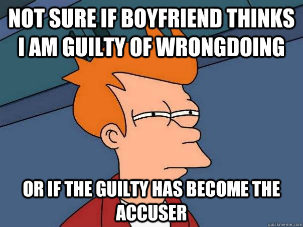 Not sure if boyfriend thinks i am guilty of wrongdoing or if the guilty has become the accuser - Not sure if boyfriend thinks i am guilty of wrongdoing or if the guilty has become the accuser  Futurama Fry