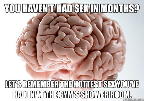 You haven't had sex in months? let's remember the hottest sex you've had in at the gym's shower room. - You haven't had sex in months? let's remember the hottest sex you've had in at the gym's shower room.  Scumbag Brain
