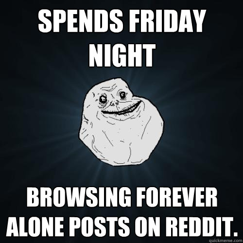 Spends Friday Night Browsing Forever Alone Posts on Reddit. - Spends Friday Night Browsing Forever Alone Posts on Reddit.  Forever Alone