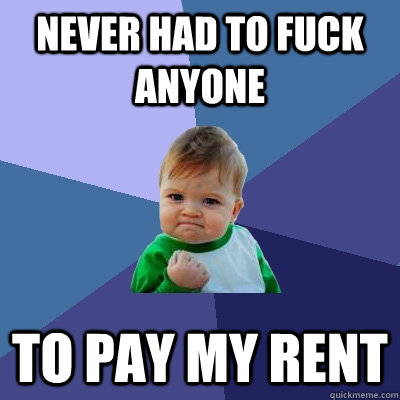 never had to fuck anyone to pay my rent - never had to fuck anyone to pay my rent  Success Kid