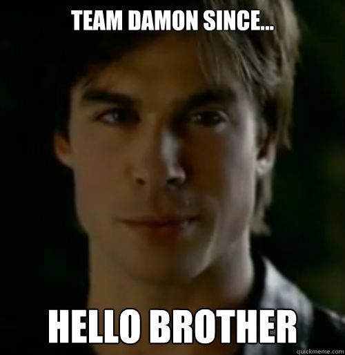 Team Damon Since... Hello Brother   Damon salvatore
