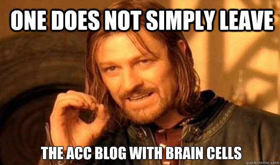 One does not simply leave  the ACC blog with brain cells - One does not simply leave  the ACC blog with brain cells  Lord of The Rings meme