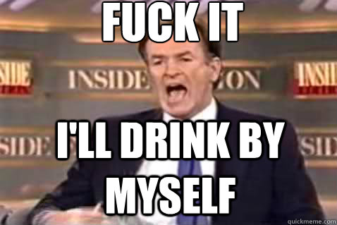 fuck it I'll drink by myself - fuck it I'll drink by myself  Fuck It Bill OReilly