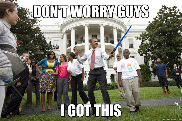 Don't worry guys I got this - Don't worry guys I got this  Obama Saber