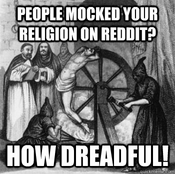 people mocked your religion on reddit? how dreadful! - people mocked your religion on reddit? how dreadful!  Inquisition Guy