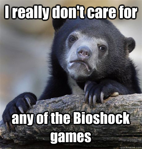 I really don't care for any of the Bioshock games - I really don't care for any of the Bioshock games  Confession Bear