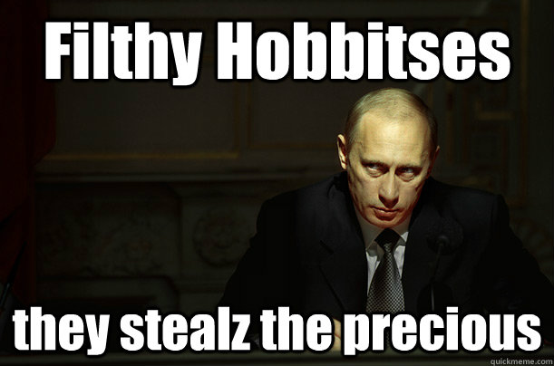 Filthy Hobbitses they stealz the precious  Putin