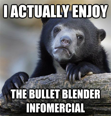 I actually enjoy the bullet blender infomercial - I actually enjoy the bullet blender infomercial  Confession Bear