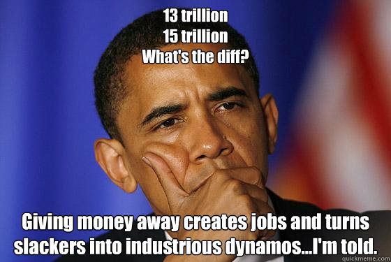 13 trillion 15 trillion What's the diff? Giving money away creates jobs and turns slackers into industrious dynamos...I'm told.