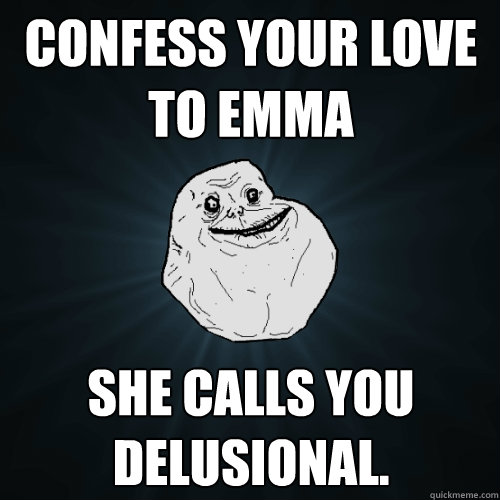 Confess your love to emma she calls you delusional. - Confess your love to emma she calls you delusional.  Forever Alone