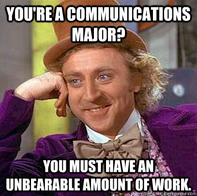 You're a communications major? You must have an unbearable amount of work.