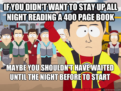 if you didn't want to stay up all night reading a 400 page book maybe you shouldn't have waited until the night before to start - if you didn't want to stay up all night reading a 400 page book maybe you shouldn't have waited until the night before to start  Captain Hindsight