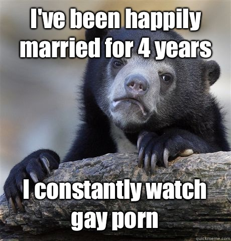 I've been happily married for 4 years I constantly watch gay porn - I've been happily married for 4 years I constantly watch gay porn  Confession Bear