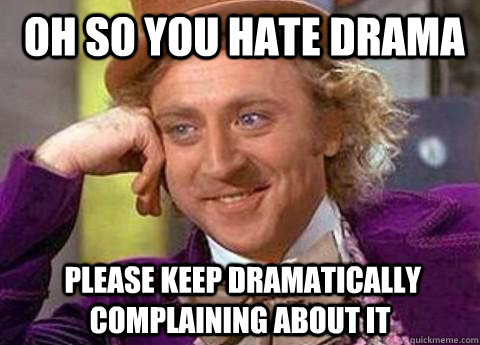 Oh so you hate drama  please keep dramatically complaining about it