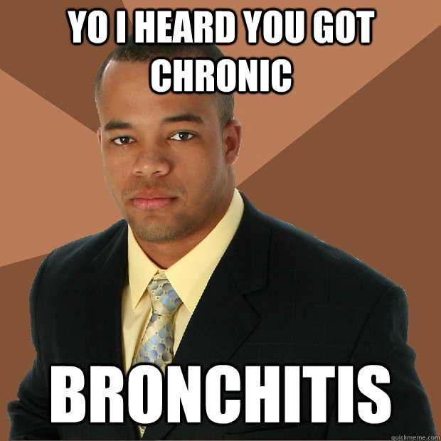 Yo I heard you got chronic Bronchitis - Yo I heard you got chronic Bronchitis  Successful Black Man