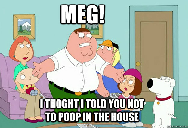 Meg! I thoght I told you not to poop in the house
