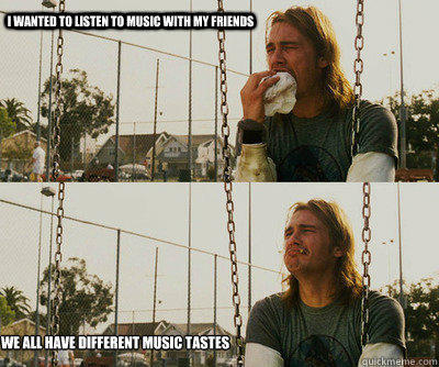 I wanted to listen to music with my friends We all have different music tastes - I wanted to listen to music with my friends We all have different music tastes  First World Stoner Problems